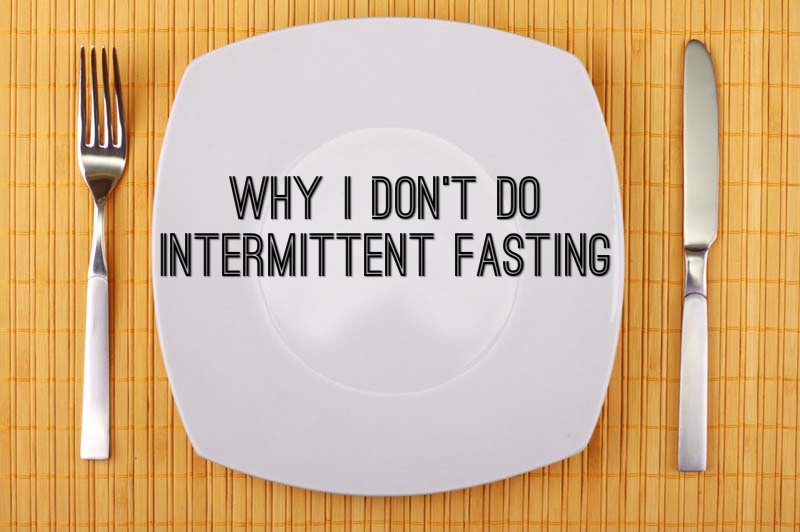 Why I Don't Do Intermittent Fasting